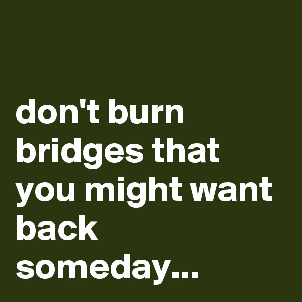 don't burn bridges that you might want back someday...