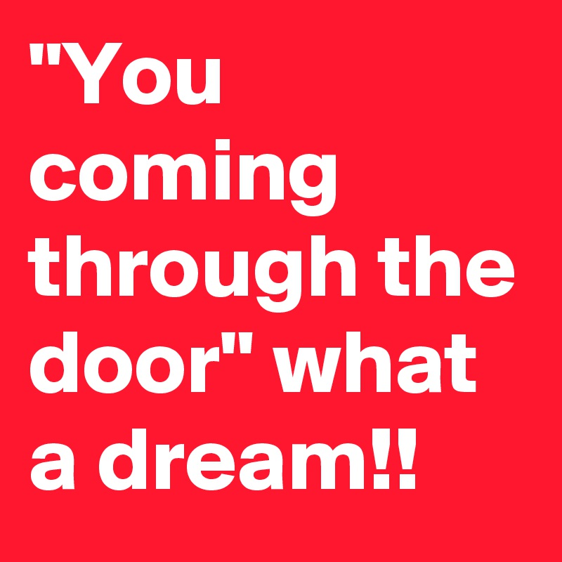"""""""You coming through the door"""" what a dream!!"""