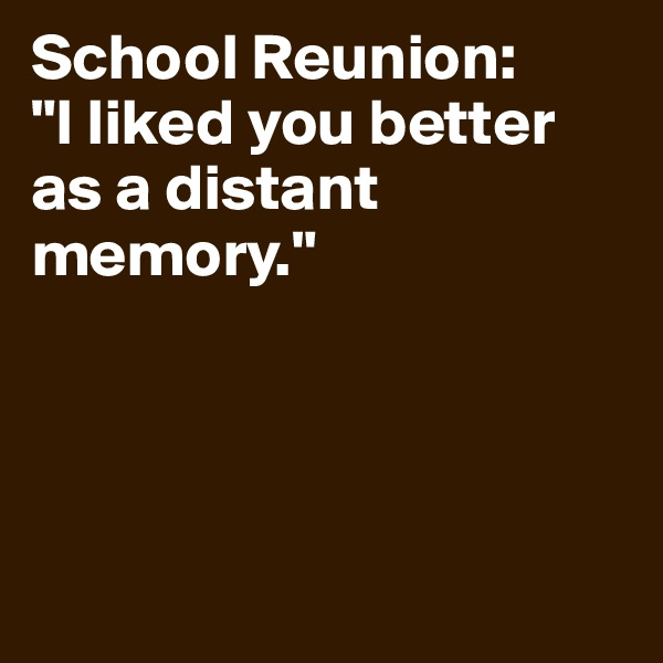 """School Reunion:  """"I liked you better as a distant memory."""""""