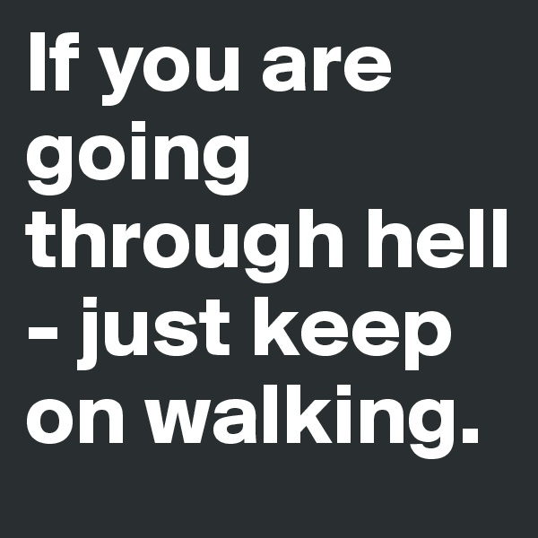 If you are going through hell - just keep on walking.