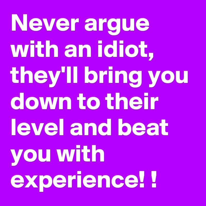 Never argue with an idiot,  they'll bring you down to their level and beat you with experience! !