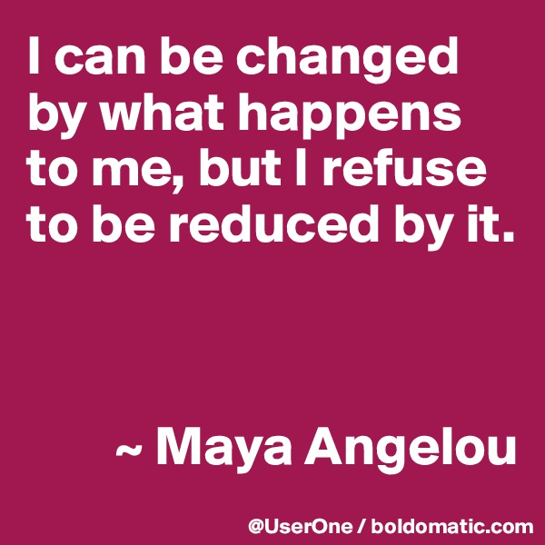 I can be changed by what happens to me, but I refuse to be reduced by it.            ~ Maya Angelou