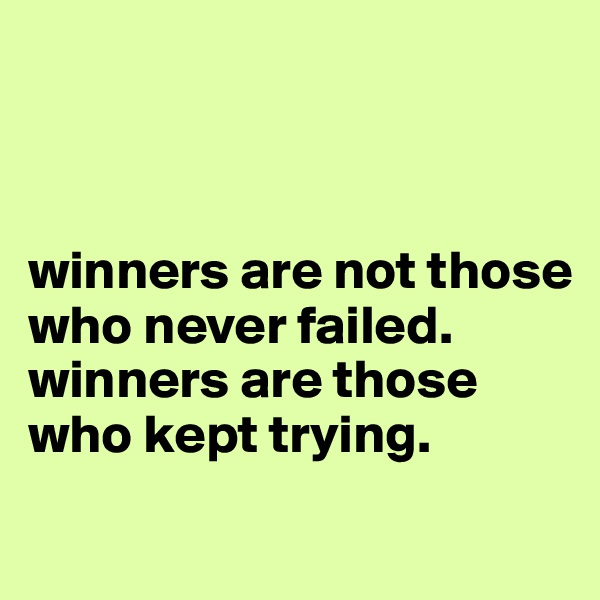 winners are not those who never failed. winners are those who kept trying.