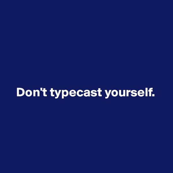 Don't typecast yourself.
