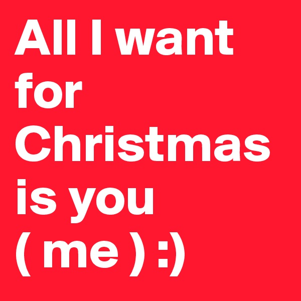 All I want for Christmas is you ( me ) :)