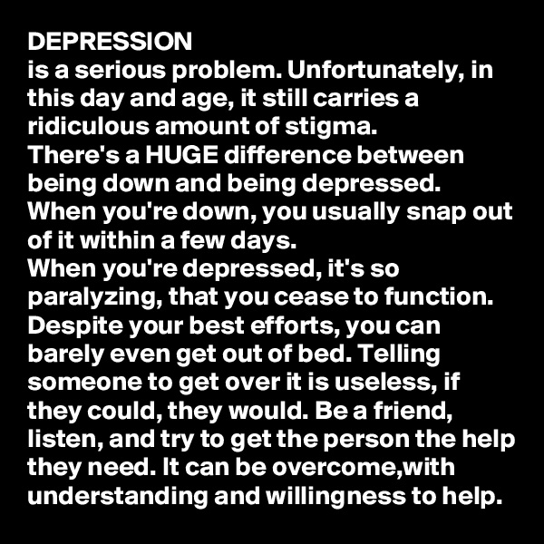 DEPRESSION is a serious problem. Unfortunately, in this day and age, it still carries a ridiculous amount of stigma.  There's a HUGE difference between being down and being depressed.  When you're down, you usually snap out of it within a few days.  When you're depressed, it's so paralyzing, that you cease to function. Despite your best efforts, you can barely even get out of bed. Telling someone to get over it is useless, if they could, they would. Be a friend, listen, and try to get the person the help they need. It can be overcome,with understanding and willingness to help.