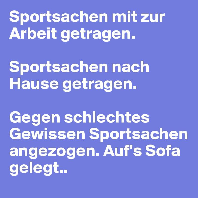 Sportsachen mit zur Arbeit getragen.   Sportsachen nach Hause getragen.   Gegen schlechtes Gewissen Sportsachen angezogen. Auf's Sofa gelegt..