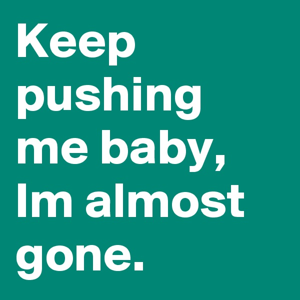 Keep pushing me baby, Im almost gone.