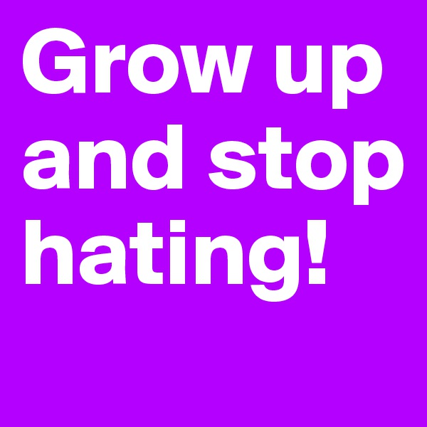 Grow up and stop hating!