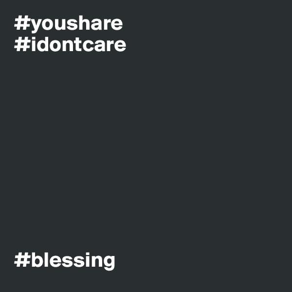 #youshare #idontcare          #blessing