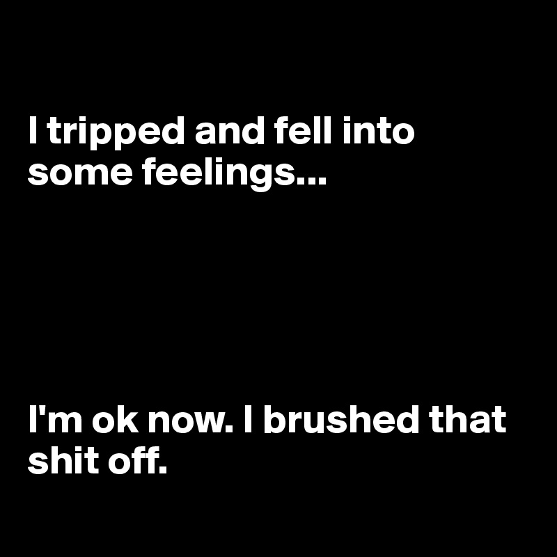 I tripped and fell into some feelings...      I'm ok now. I brushed that shit off.