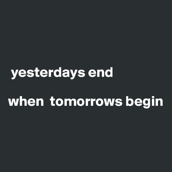 yesterdays end  when  tomorrows begin