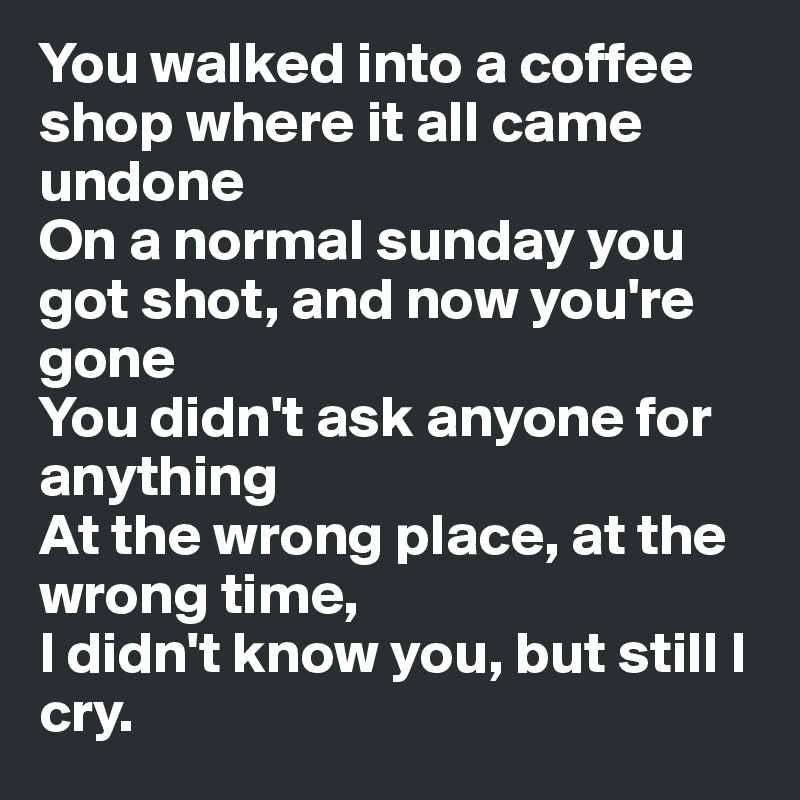 You walked into a coffee shop where it all came undone  On a normal sunday you got shot, and now you're gone You didn't ask anyone for anything At the wrong place, at the wrong time, I didn't know you, but still I cry.