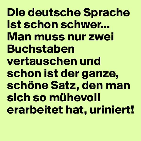 Die deutsche Sprache ist schon schwer... Man muss nur zwei Buchstaben vertauschen und schon ist der ganze, schöne Satz, den man sich so mühevoll erarbeitet hat, uriniert!