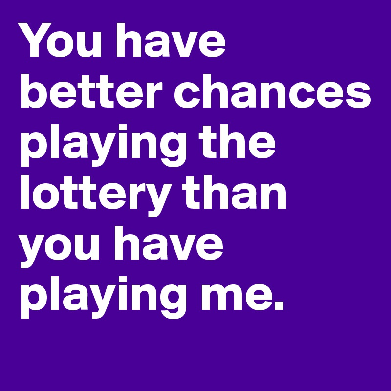 You have better chances playing the lottery than you have playing me.