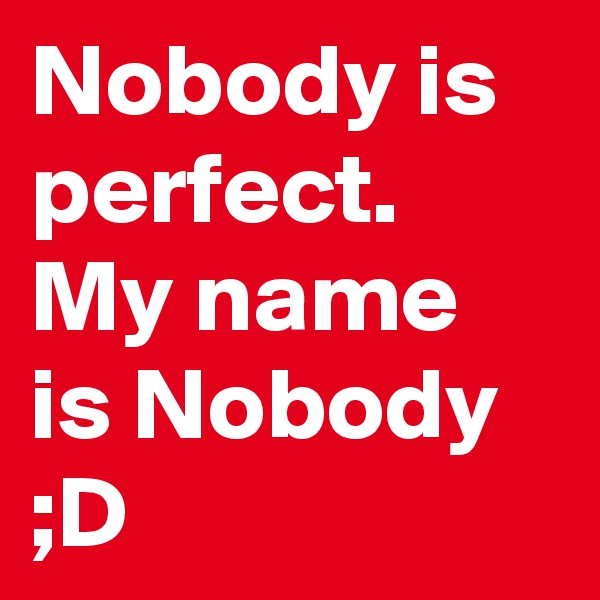 Nobody is perfect. My name is Nobody ;D
