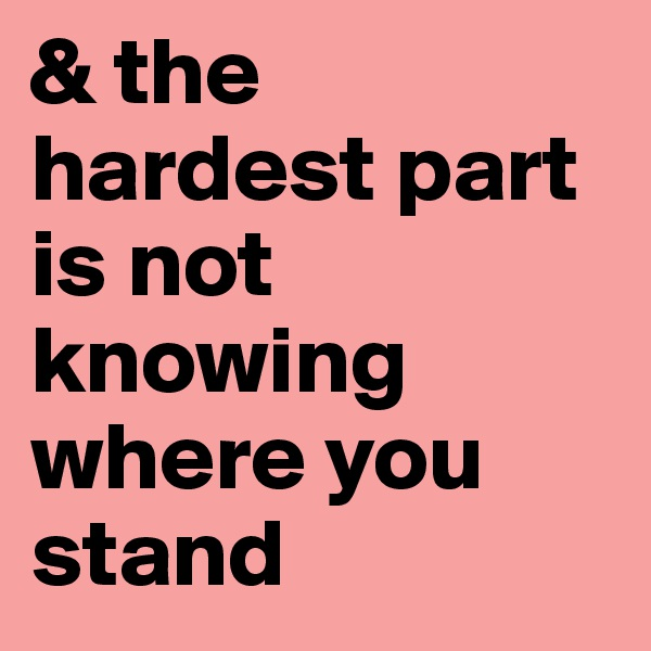 & the hardest part is not knowing where you stand