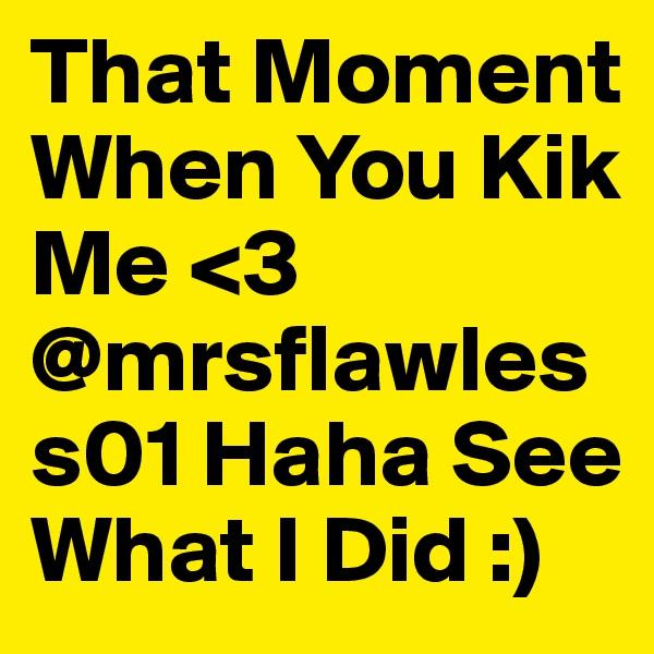 That Moment When You Kik Me <3 @mrsflawless01 Haha See What I Did :)