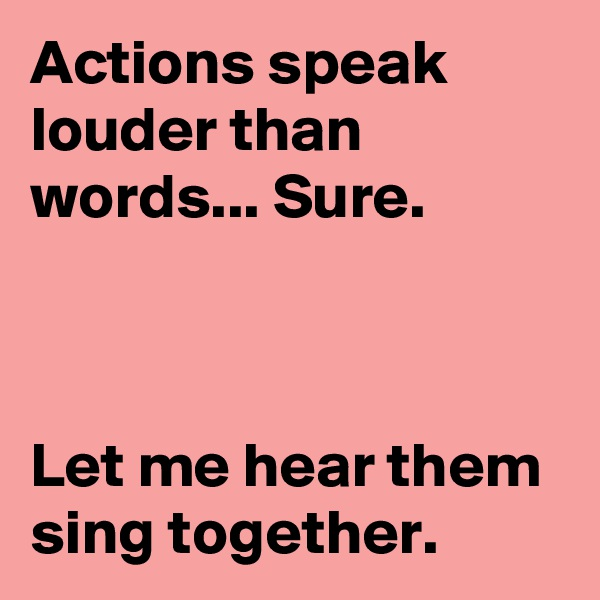 Actions speak louder than words... Sure.    Let me hear them sing together.