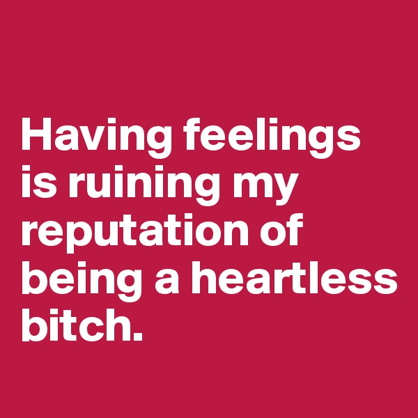 Having feelings is ruining my reputation of being a heartless bitch.