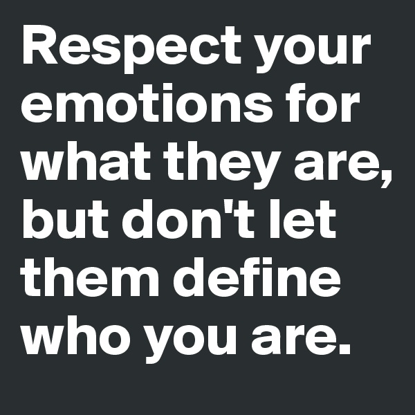 Respect your emotions for what they are, but don't let them define who you are.