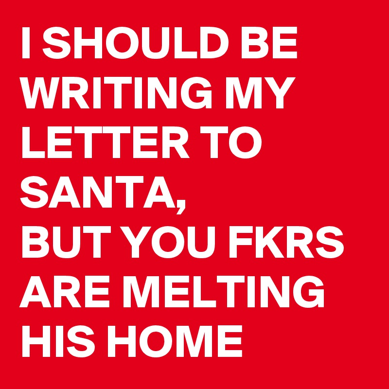 I SHOULD BE WRITING MY LETTER TO SANTA,  BUT YOU FKRS ARE MELTING HIS HOME