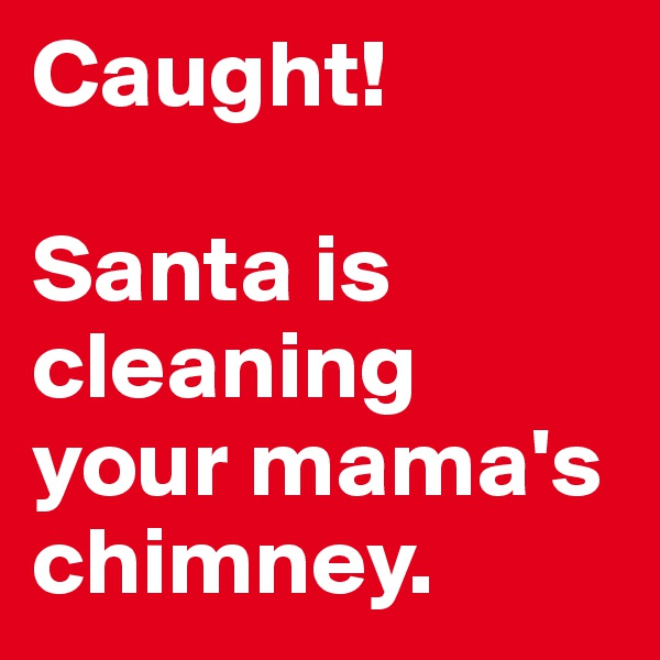 Caught!   Santa is cleaning your mama's chimney.