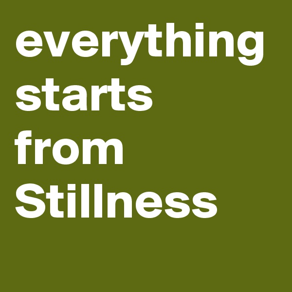 everything starts from Stillness