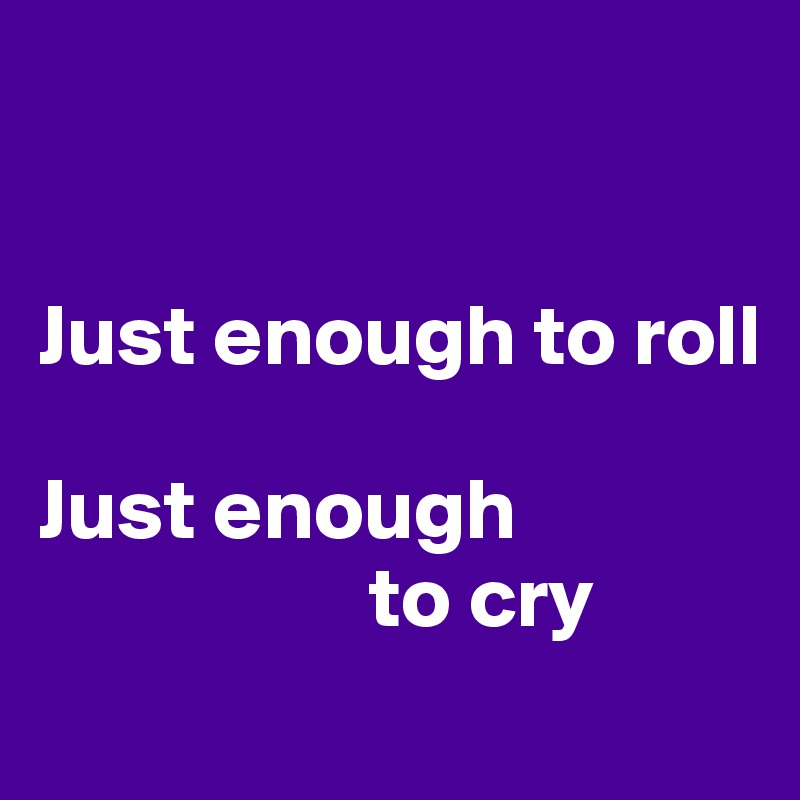 Just enough to roll   Just enough                    to cry