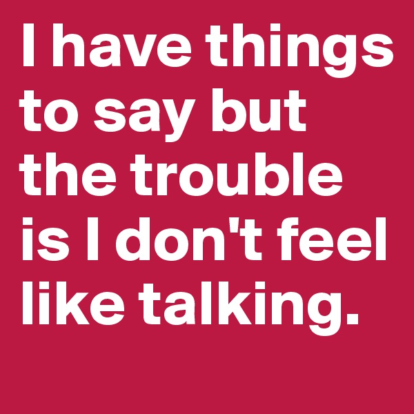 I have things to say but the trouble is I don't feel like talking.