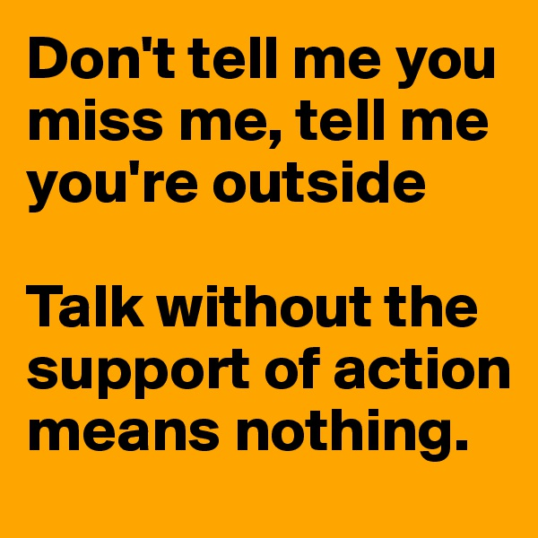 Don't tell me you miss me, tell me you're outside  Talk without the support of action means nothing.