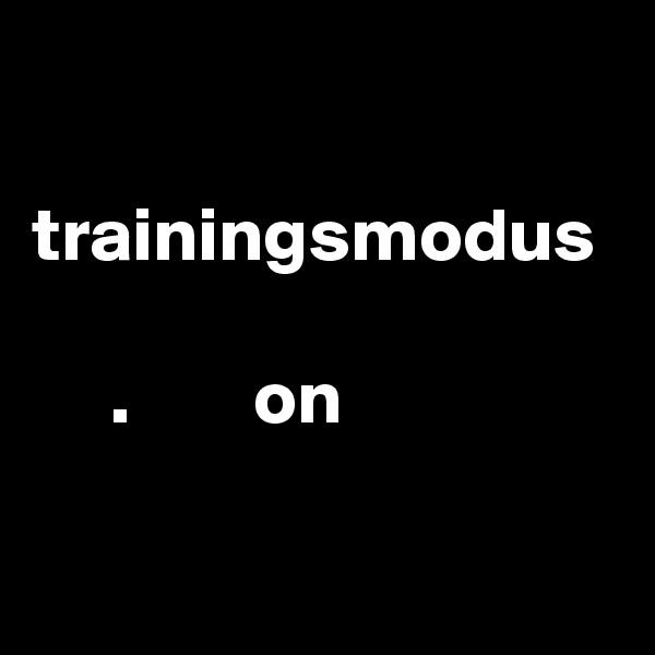 trainingsmodus       .        on