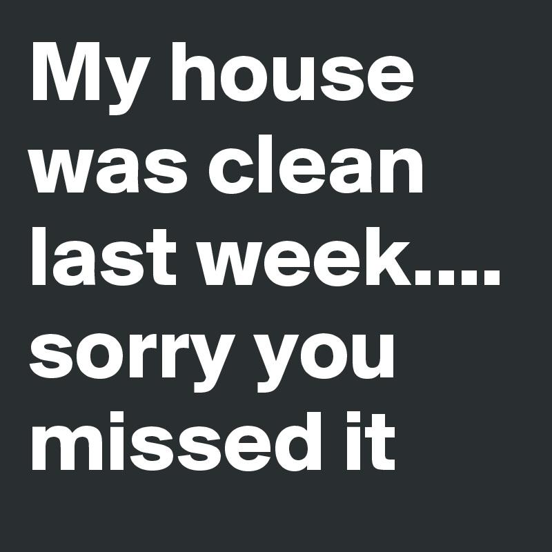 My house was clean last week.... sorry you missed it