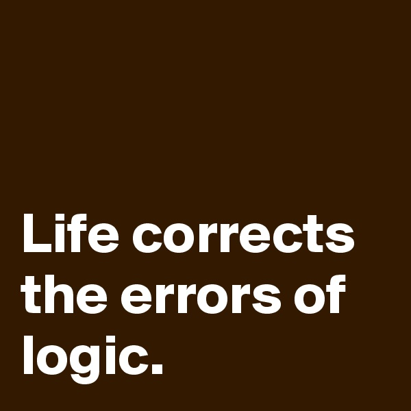 Life corrects the errors of logic.