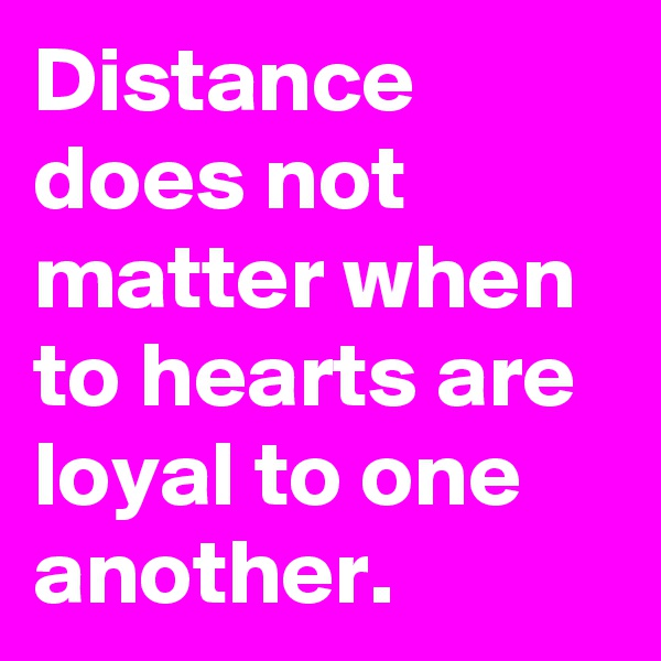 Distance does not matter when to hearts are loyal to one another.
