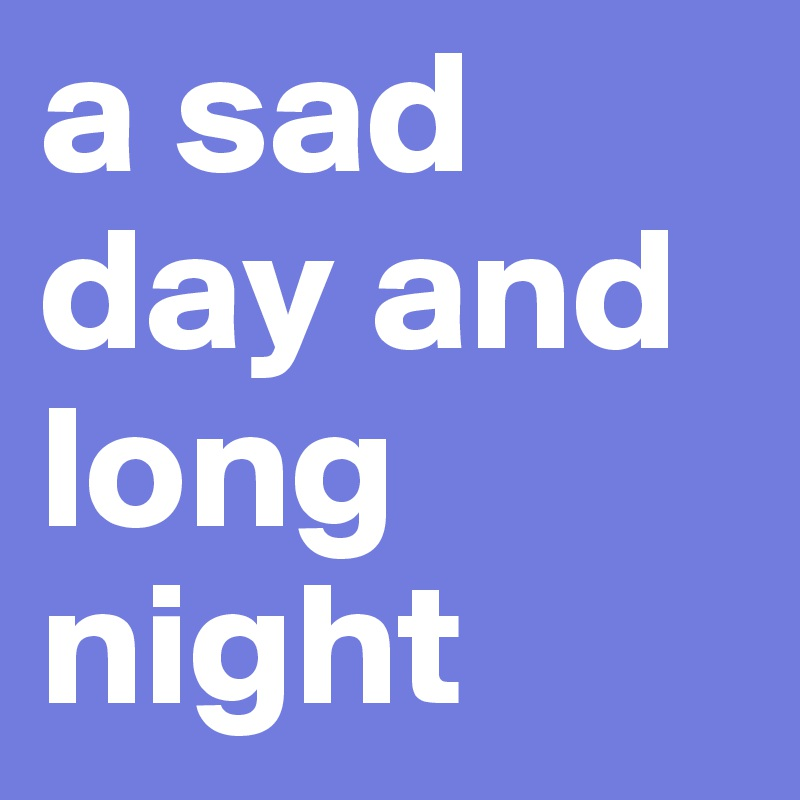 a sad day and long night