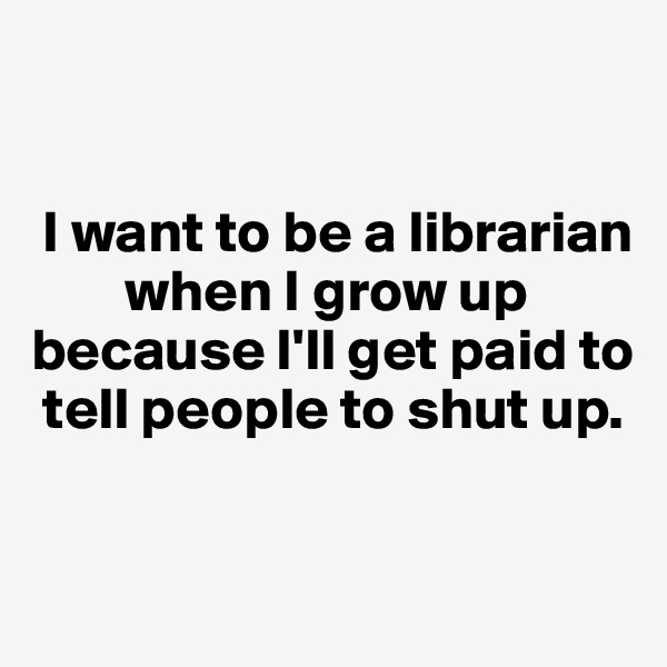I want to be a librarian            when I grow up because I'll get paid to      tell people to shut up.