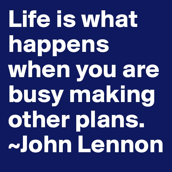 Life is what happens when you are busy making other plans.  ~John Lennon
