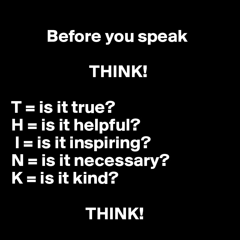 Before you speak                        THINK!  T = is it true? H = is it helpful?  I = is it inspiring? N = is it necessary? K = is it kind?                       THINK!