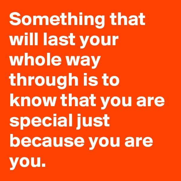 Something that will last your whole way through is to know that you are special just because you are you.
