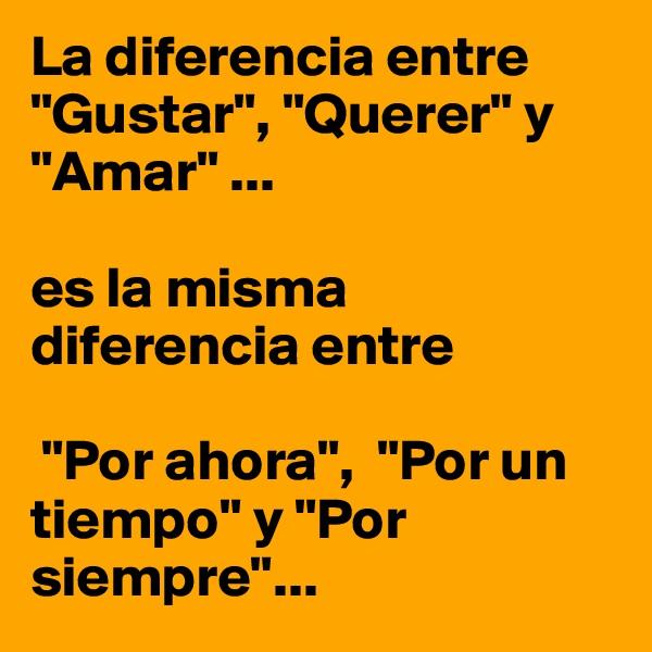 """La diferencia entre """"Gustar"""", """"Querer"""" y """"Amar"""" ...   es la misma diferencia entre   """"Por ahora"""",  """"Por un tiempo"""" y """"Por siempre""""..."""