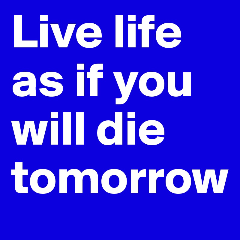 Live life as if you will die tomorrow