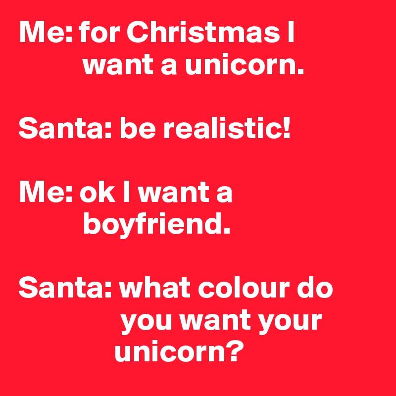 Me: for Christmas I               want a unicorn.  Santa: be realistic!   Me: ok I want a            boyfriend.  Santa: what colour do                  you want your                 unicorn?