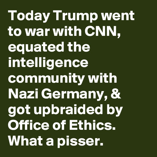 Today Trump went to war with CNN, equated the intelligence community with Nazi Germany, & got upbraided by Office of Ethics. What a pisser.