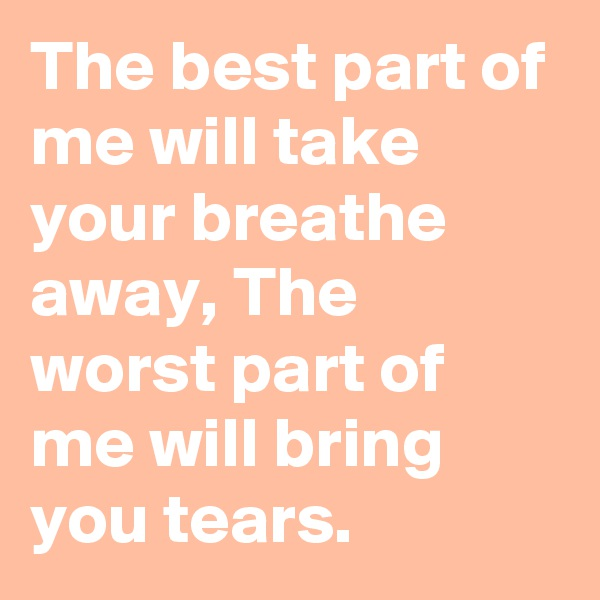 The best part of me will take your breathe away, The worst part of me will bring you tears.