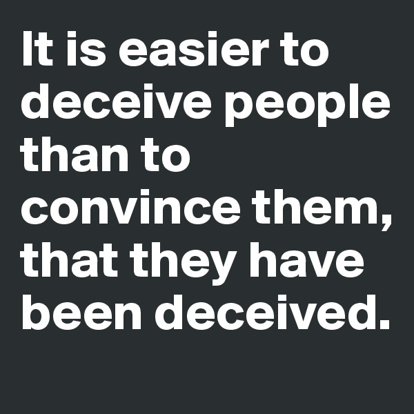 It is easier to deceive people than to convince them, that they have been deceived.