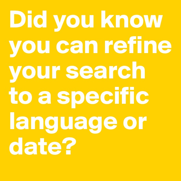 Did you know you can refine your search to a specific language or date?