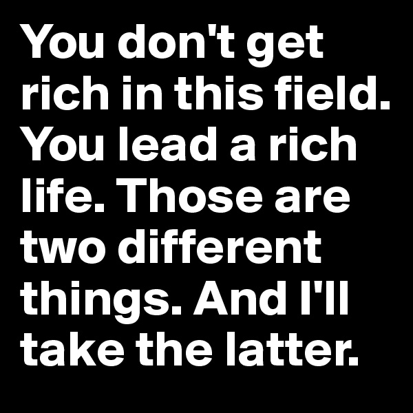 You don't get rich in this field. You lead a rich life. Those are two different things. And I'll take the latter.
