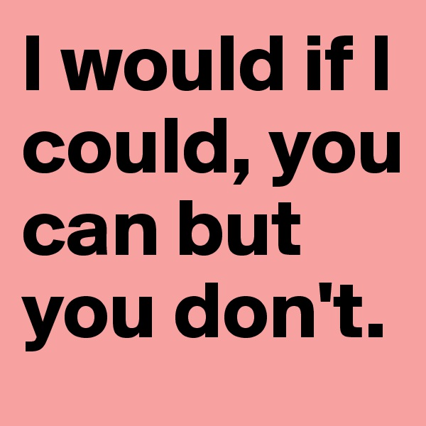 I would if I could, you can but you don't.