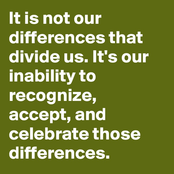 It is not our differences that divide us. It's our inability to recognize, accept, and celebrate those differences.